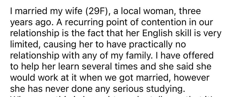 Font - I married my wife (29F), a local woman, three years ago. A recurring point of contention in our relationship is the fact that her English skill is very limited, causing her to have practically no relationship with any of my family. I have offered to help her learn several times and she said she would work at it when we got married, however she has never done any serious studying.