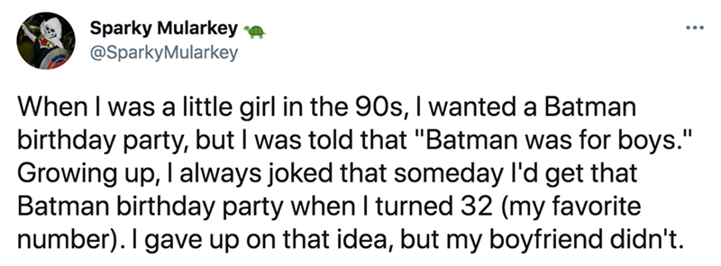 """Font - Sparky Mularkey @SparkyMularkey ... When I was a little girl in the 90s, I wanted a Batman birthday party, but I was told that """"Batman was for boys."""" Growing up, I always joked that someday l'd get that Batman birthday party when I turned 32 (my favorite number). I gave up on that idea, but my boyfriend didn't."""