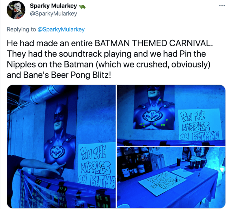 Font - Sparky Mularkey @SparkyMularkey Replying to @SparkyMularkey He had made an entire BATMAN THEMED CARNIVAL. They had the soundtrack playing and we had Pin the Nipples on the Batman (which we crushed, obviously) and Bane's Beer Pong Blitz! BN THE ON BATMAN NEPPLES ON BATMA