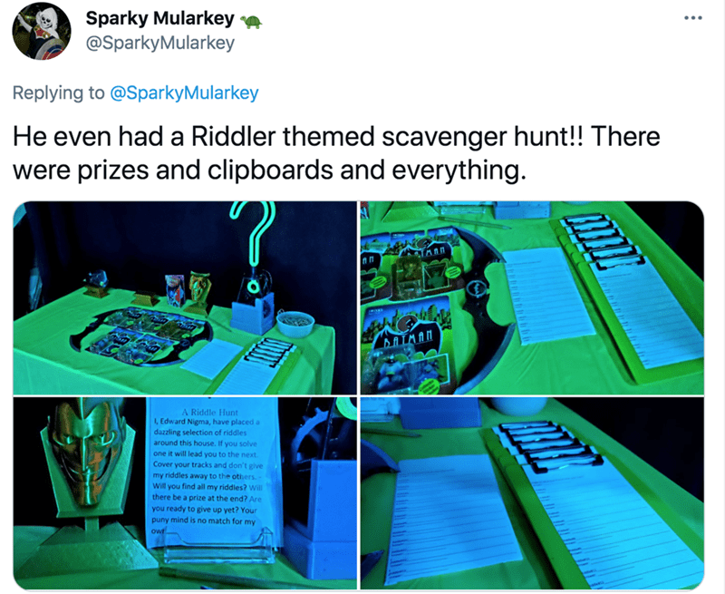 Product - Sparky Mularkey e @SparkyMularkey Replying to @SparkyMularkey He even had a Riddler themed scavenger hunt!! There were prizes and clipboards and everything. BATMAN A Riddle Hunt I, Edward Nigma, have placed a dazzling selection of riddles around this house. If you solve one it will lead you to the next. Cover your tracks and don't give my riddles away to the others. Will you find all my riddles? Will there be a prize at the end? Are you ready to give up yet? Your puny mind is no match