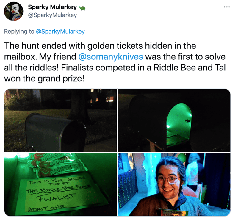 Light - Sparky Mularkey e @SparkyMularkey Replying to @SparkyMularkey The hunt ended with golden tickets hidden in the mailbox. My friend @somanyknives was the first to solve all the riddles! Finalists competed in a Riddle Bee and Tal won the grand prize! AIRHENS AIRMEARS THIS IS Youe GOLDEN TICKET THE BODLEBEE FuNe FINALIST ADMIT ONE