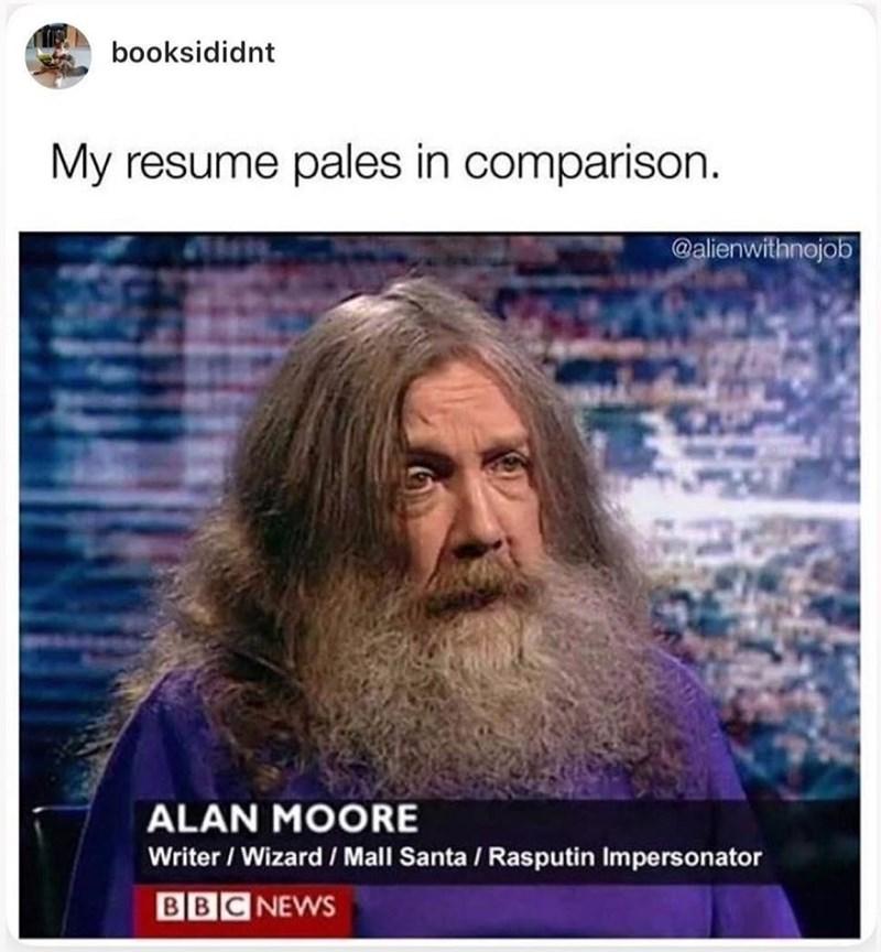 Forehead - booksididnt My resume pales in comparison. @alienwithnojob ALAN MOORE Writer / Wizard / Mall Santa / Rasputin Impersonator BBC NEWS