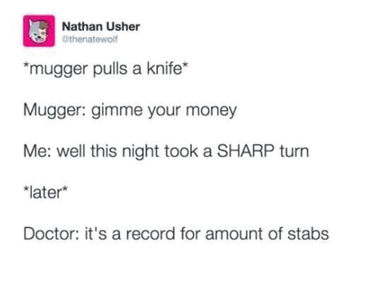 Rectangle - Nathan Usher Othenatewolf *mugger pulls a knife* Mugger: gimme your money Me: well this night took a SHARP turn *later* Doctor: it's a record for amount of stabs