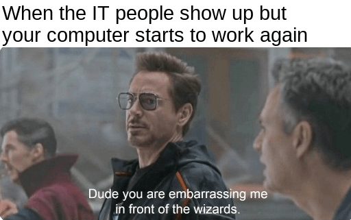 Forehead - When the IT people show up but your computer starts to work again Dude you are embarrassing me in front of the wizards.