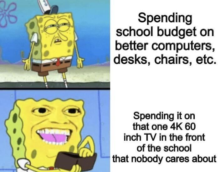 Facial expression - Spending school budget on better computers, desks, chairs, etc. Spending it on that one 4K 60 inch TV in the front of the school that nobody cares about