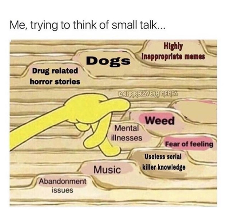Rectangle - Me, trying to think of small talk... Hlghly Inappropriate memes Dogs Drug related horror stories ANKREEAVERY MEMES Weed Mental illnesses Fear of feeling Useless serial Music killer knowledge Abandonment issues