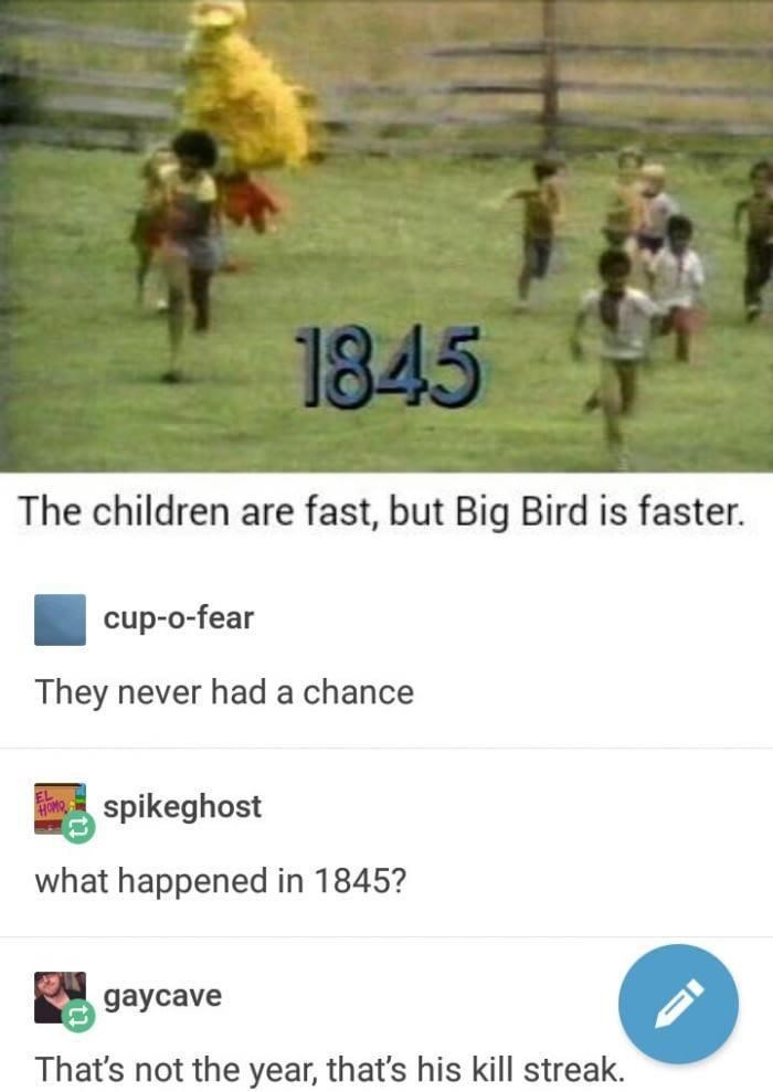 World - 1845 The children are fast, but Big Bird is faster. cup-o-fear They never had a chance Bspikeghost what happened in 1845? gaycave That's not the year, that's his kill streak.