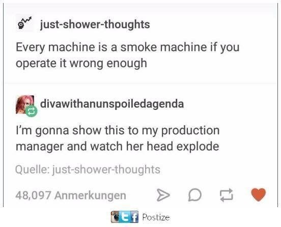 Font - just-shower-thoughts Every machine is a smoke machine if you operate it wrong enough divawithanunspoiledagenda I'm gonna show this to my production manager and watch her head explode Quelle: just-shower-thoughts 48,097 Anmerkungen Postize