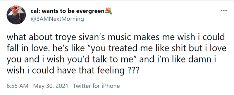 """Font - cal: wants to be evergreen @3AMNextMorning ... what about troye sivan's music makes me wish i could fall in love. he's like """"you treated me like shit but i love you and i wish you'd talk to me"""" and i'm like damn i wish i could have that feeling ??? 6:55 AM · May 30, 2021 · Twitter for iPhone"""