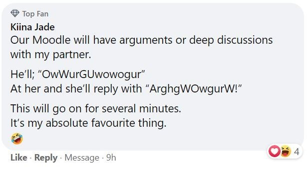 """Font - Top Fan Kiina Jade Our Moodle will have arguments or deep discussions with my partner. He'll; """"OwWurGUwowogur"""" At her and she'll reply with """"ArghgWOwgurW!"""" This will go on for several minutes. It's my absolute favourite thing. 4 Like Reply Message 9h"""