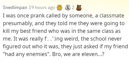 """stories of the cruelest pranks people saw - Font - Snedlimpan 19 hours ago S 2 E I was once prank called by someone, a classmate presumably, and they told me they were going to kill my best friend who was in the same class as me. It was really f..':ing weird, the school never figured out who it was, they just asked if my friend """"had any enemies"""". Bro, we are eleven...?"""