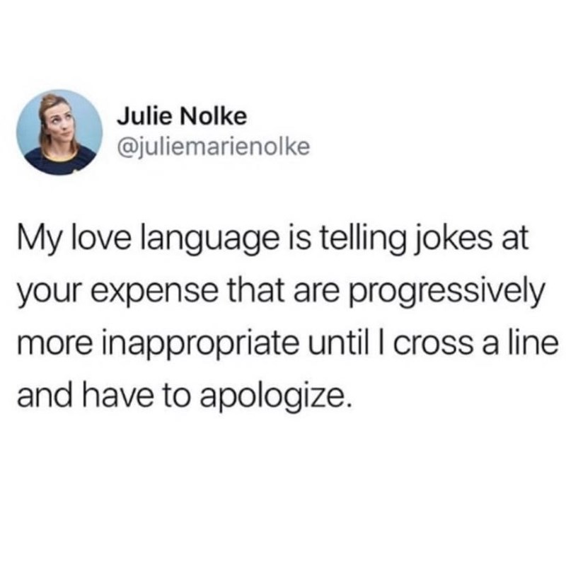 Font - Julie Nolke @juliemarienolke My love language is telling jokes at your expense that are progressively more inappropriate until I cross a line and have to apologize.