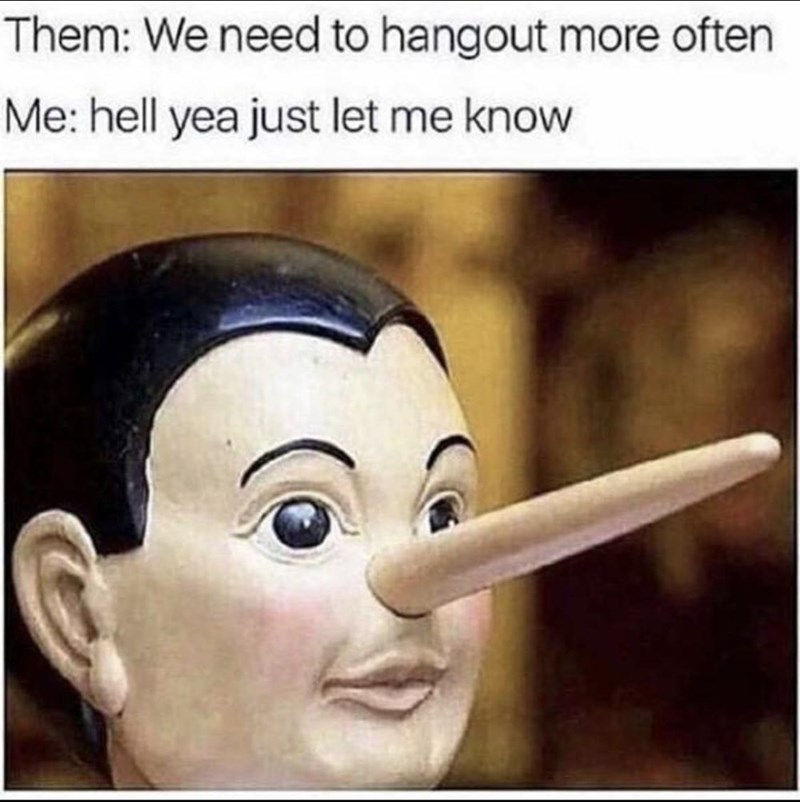 Nose - Them: We need to hangout more often Me: hell yea just let me know