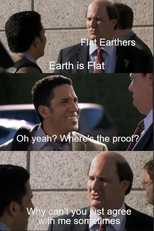 Forehead - Flat Earthers Earth is Flat Oh yeah? Where's the proof? Why can't you just agree with me sometimes