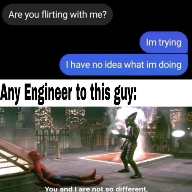 World - Are you flirting with me? Im trying I have no idea what im doing Any Engineer to this guy: You and I are not so different,