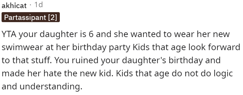 Font - akhicat · 1d Partassipant [2] YTA your daughter is 6 and she wanted to wear her new swimwear at her birthday party Kids that age look forward to that stuff. You ruined your daughter's birthday and made her hate the new kid. Kids that age do not do logic and understanding.