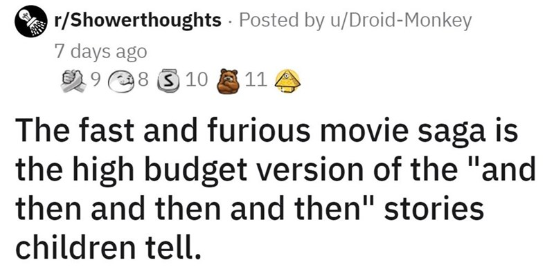 """Rectangle - O r/Showerthoughts - Posted by u/Droid-Monkey 7 days ago 2 9 8 310 11 The fast and furious movie saga is the high budget version of the """"and then and then and then"""" stories children tell."""