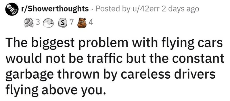 Font - A r/Showerthoughts Posted by u/42err 2 days ago 23 e 37 4 The biggest problem with flying cars would not be traffic but the constant garbage thrown by careless drivers flying above you.