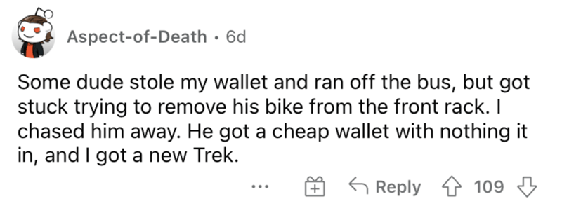 Rectangle - Aspect-of-Death · 6d Some dude stole my wallet and ran off the bus, but got stuck trying to remove his bike from the front rack. I chased him away. He got a cheap wallet with nothing it in, and I got a new Trek. 5 Reply 4 109 3 ...