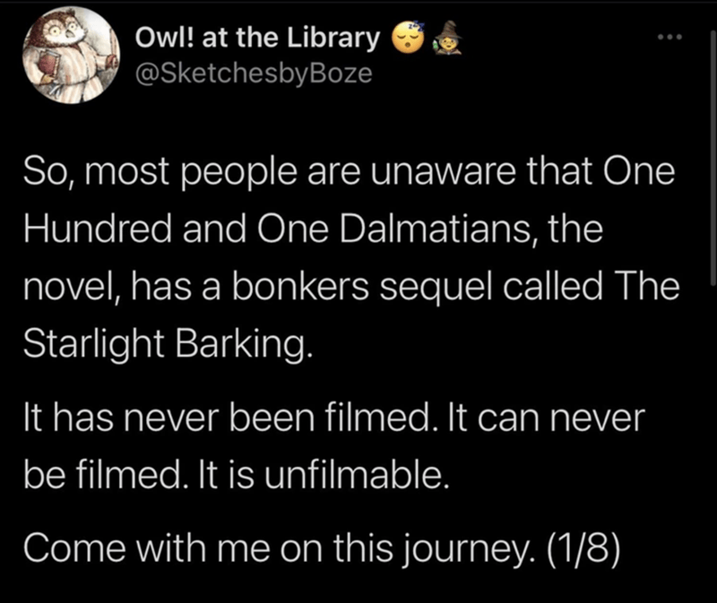 Font - Owl! at the Library @SketchesbyBoze So, most people are unaware that One Hundred and One Dalmatians, the novel, has a bonkers sequel called The Starlight Barking. It has never been filmed. It can never be filmed. It is unfilmable. Come with me on this journey. (1/8)