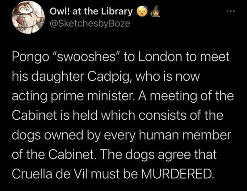 """Organism - Owl! at the Library @SketchesbyBoze Pongo """"swooshes"""" to London to meet his daughter Cadpig, who is now acting prime minister. A meeting of the Cabinet is held which consists of the dogs owned by every human member of the Cabinet. The dogs agree that Cruella de Vil must be MURDERED."""