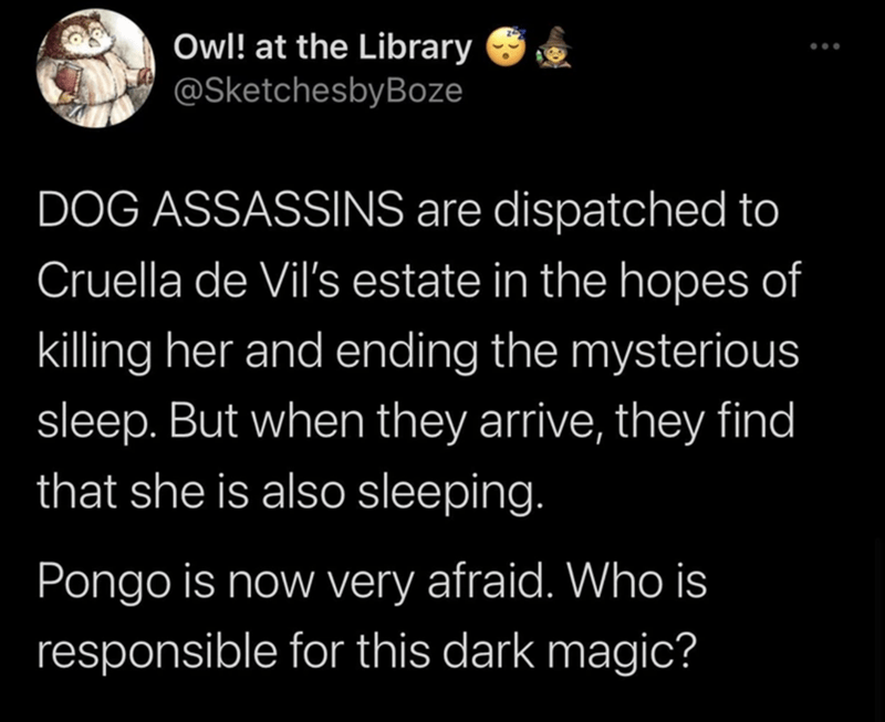 Organism - Owl! at the Library @SketchesbyBoze DOG ASSASSINS are dispatched to Cruella de Vil's estate in the hopes of killing her and ending the mysterious sleep. But when they arrive, they find that she is also sleeping. Pongo is now very afraid. Who is responsible for this dark magic?