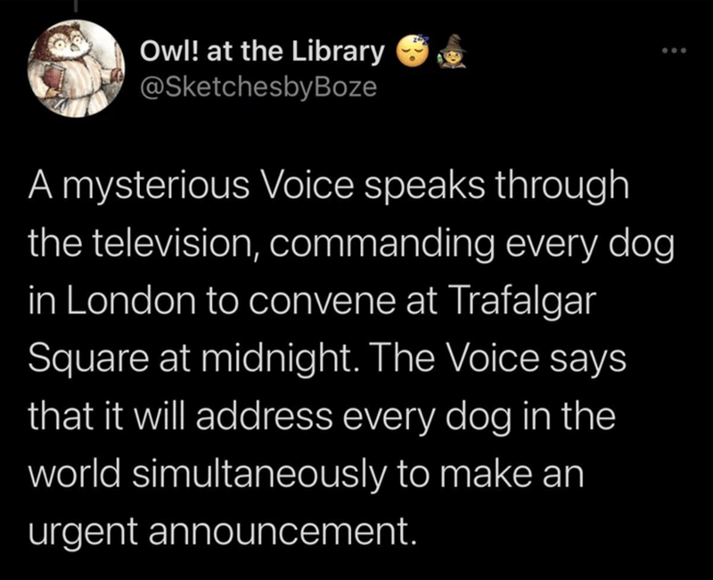 Font - Owl! at the Library @SketchesbyBoze .. A mysterious Voice speaks through the television, commanding every dog in London to convene at Trafalgar Square at midnight. The Voice says that it will address every dog in the world simultaneously to make an urgent announcement.