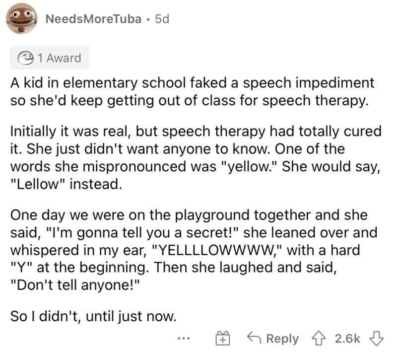"""Font - NeedsMoreTuba · 5d 1 Award A kid in elementary school faked a speech impediment so she'd keep getting out of class for speech therapy. Initially it was real, but speech therapy had totally cured it. She just didn't want anyone to know. One of the words she mispronounced was """"yellow."""" She would say, """"Lellow"""" instead. One day we were on the playground together and she said, """"I'm gonna tell you a secret!"""" she leaned over and whispered in my ear, """"YELLLLOwwww,"""" with a hard """"Y"""" at the beginnin"""