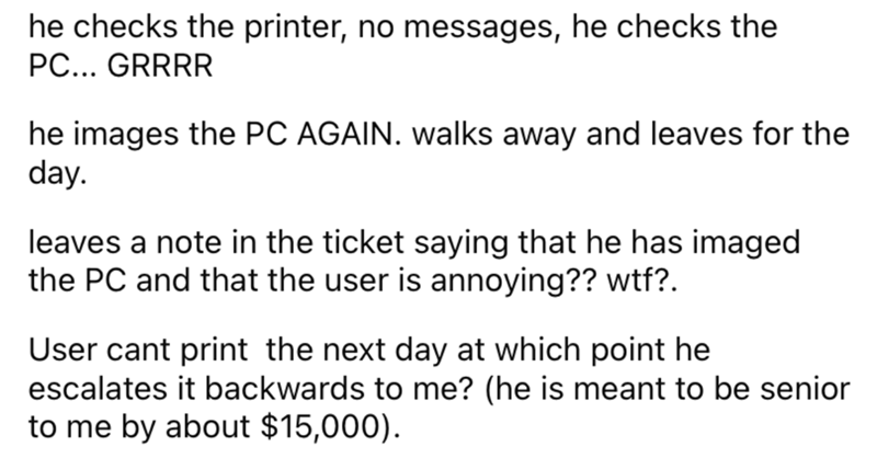 Font - he checks the printer, no messages, he checks the PC... GRRRR he images the PC AGAIN. walks away and leaves for the day. leaves a note in the ticket saying that he has imaged the PC and that the user is annoying?? wtf?. User cant print the next day at which point he escalates it backwards to me? (he is meant to be senior to me by about $15,000).