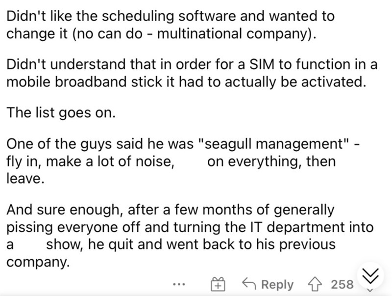 """Font - Didn't like the scheduling software and wanted to change it (no can do - multinational company). Didn't understand that in order for a SIM to function in a mobile broadband stick it had to actually be activated. The list goes on. One of the guys said he was """"seagull management"""" - fly in, make a lot of noise, leave. on everything, then And sure enough, after a few months of generally pissing everyone off and turning the IT department into show, he quit and went back to his previous a compa"""
