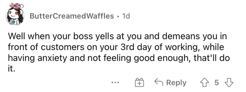 Rectangle - ButterCreamedWaffles • 1d Well when your boss yells at you and demeans you in front of customers on your 3rd day of working, while having anxiety and not feeling good enough, that'll do it. G Reply