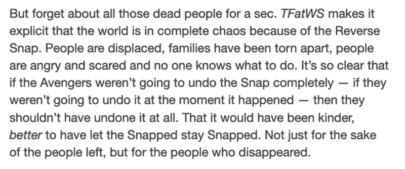Font - But forget about all those dead people for a sec. TFatWS makes it explicit that the world is in complete chaos because of the Reverse Snap. People are displaced, families have been torn apart, people are angry and scared and no one knows what to do. It's so clear that if the Avengers weren't going to undo the Snap completely – if they weren't going to undo it at the moment it happened – then they shouldn't have undone it at all. That it would have been kinder, better to have let the Snapp