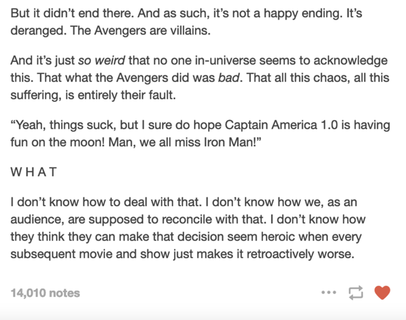 """Font - But it didn't end there. And as such, it's not a happy ending. It's deranged. The Avengers are villains. And it's just so weird that no one in-universe seems to acknowledge this. That what the Avengers did was bad. That all this chaos, all this suffering, is entirely their fault. """"Yeah, things suck, but I sure do hope Captain America 1.0 is having fun on the moon! Man, we all miss Iron Man!"""" WHAT I don't know how to deal with that. I don't know how we, as an audience, are supposed to reco"""