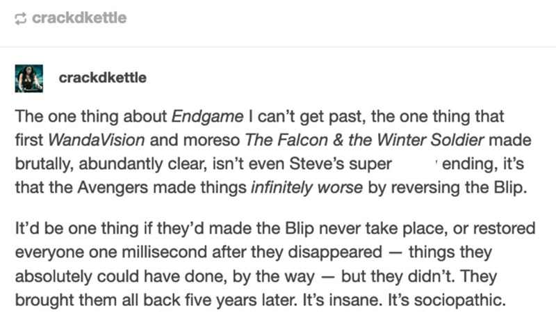 Font - S crackdkettle crackdkettle The one thing about Endgame I can't get past, the one thing that first WandaVision and moreso The Falcon & the Winter Soldier made brutally, abundantly clear, isn't even Steve's super that the Avengers made things infinitely worse by reversing the Blip. 'ending, it's It'd be one thing if they'd made the Blip never take place, or restored everyone one millisecond after they disappeared – things they absolutely could have done, by the way – but they didn't. They