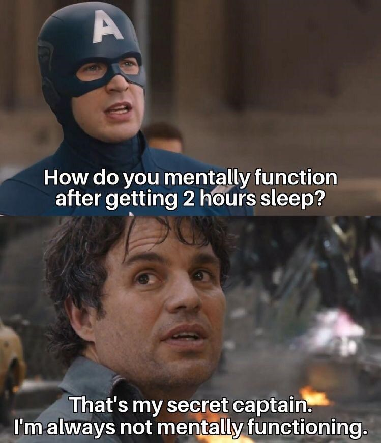 Forehead - How do you mentally function after getting 2 hours sleep? That's my secret captain. I'm always not mentally functioning.