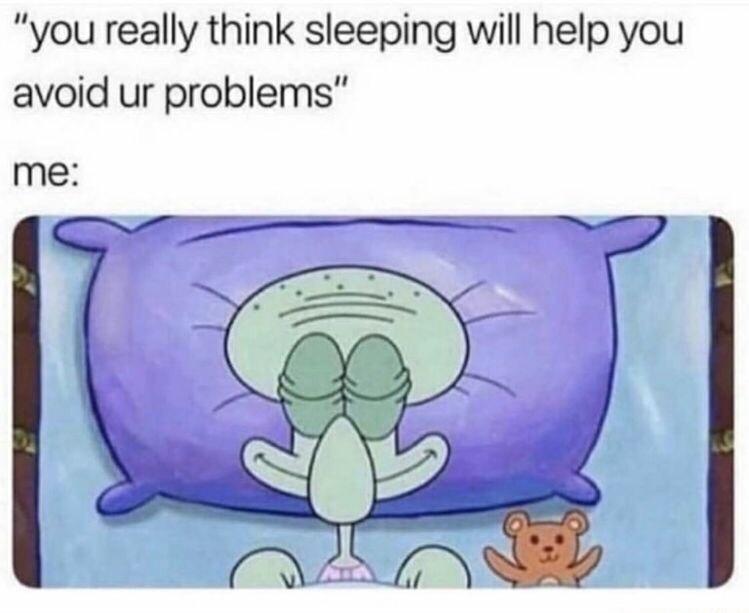 """Vertebrate - """"you really think sleeping will help you avoid ur problems"""" me:"""