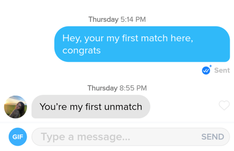Azure - Thursday 5:14 PM Hey, your my first match here, congrats W Sent Thursday 8:55 PM You're my first unmatch Type a message... SEND GIF