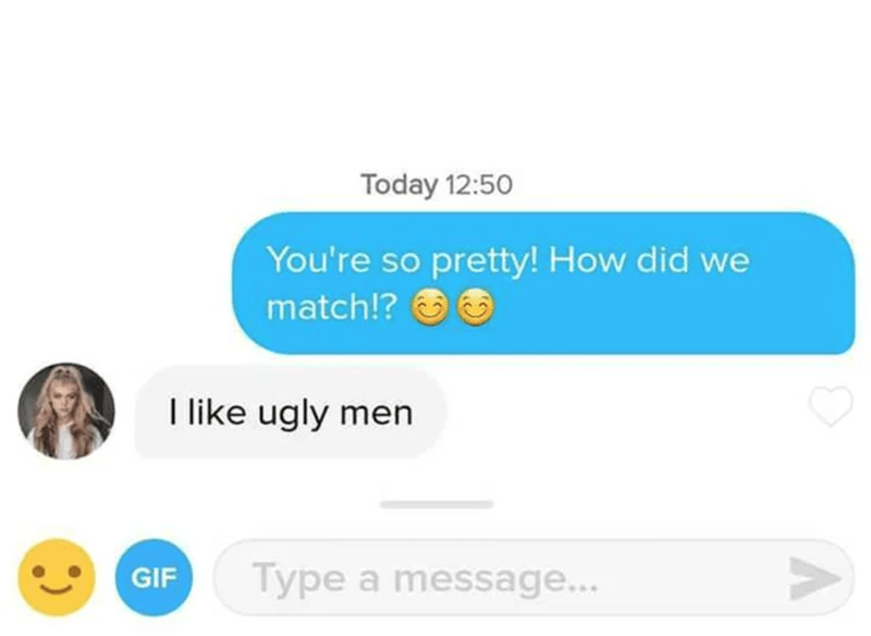 Font - Today 12:50 You're so pretty! How did we match!? O I like ugly men GIF Type a message...