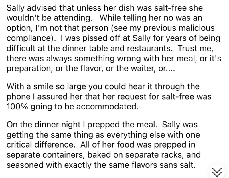 Font - Sally advised that unless her dish was salt-free she wouldn't be attending. While telling her no was an option, I'm not that person (see my previous malicious compliance). I was pissed off at Sally for years of being difficult at the dinner table and restaurants. Trust me, there was always something wrong with her meal, or it's preparation, or the flavor, or the waiter, or... With a smile so large you could hear it through the phone I assured her that her request for salt-free was 100% go