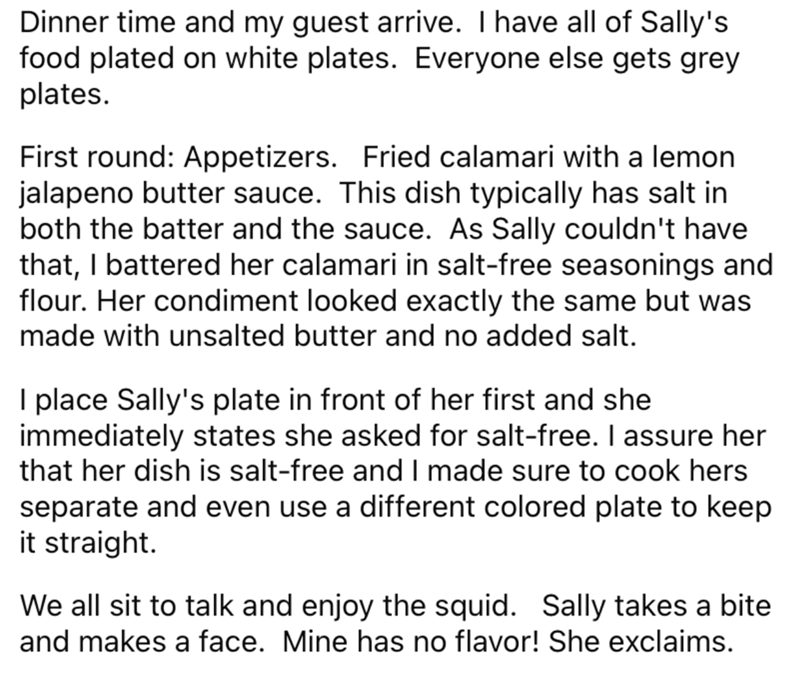 Font - Dinner time and my guest arrive. Thave all of Sally's food plated on white plates. Everyone else gets grey plates. First round: Appetizers. Fried calamari with a lemon jalapeno butter sauce. This dish typically has salt in both the batter and the sauce. As Sally couldn't have that, I battered her calamari in salt-free seasonings and flour. Her condiment looked exactly the same but was made with unsalted butter and no added salt. I place Sally's plate in front of her first and she immediat
