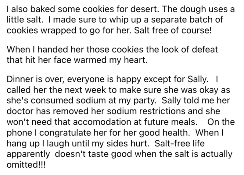 Font - I also baked some cookies for desert. The dough uses a little salt. I made sure to whip up a separate batch of cookies wrapped to go for her. Salt free of course! When I handed her those cookies the look of defeat that hit her face warmed my heart. Dinner is over, everyone is happy except for Sally. I called her the next week to make sure she was okay as she's consumed sodium at my party. Sally told me her doctor has removed her sodium restrictions and she won't need that accomodation at