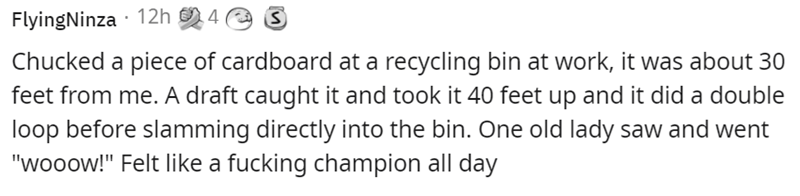 """Smile - FlyingNinza · 12h 4 a Chucked a piece of cardboard at a recycling bin at work, it was about 30 feet from me. A draft caught it and took it 40 feet up and it did a double loop before slamming directly into the bin. One old lady saw and went """"wooow!"""" Felt like a fucking champion all day"""