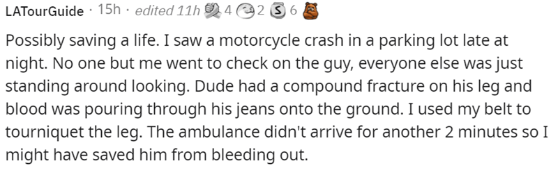 Font - LATourGuide · 15h · edited 11h 4@2 3 6 Possibly saving a life. I saw a motorcycle crash in a parking lot late at night. No one but me went to check on the guy, everyone else was just standing around looking. Dude had a compound fracture on his leg and blood was pouring through his jeans onto the ground. I used my belt to tourniquet the leg. The ambulance didn't arrive for another 2 minutes so I might have saved him from bleeding out.