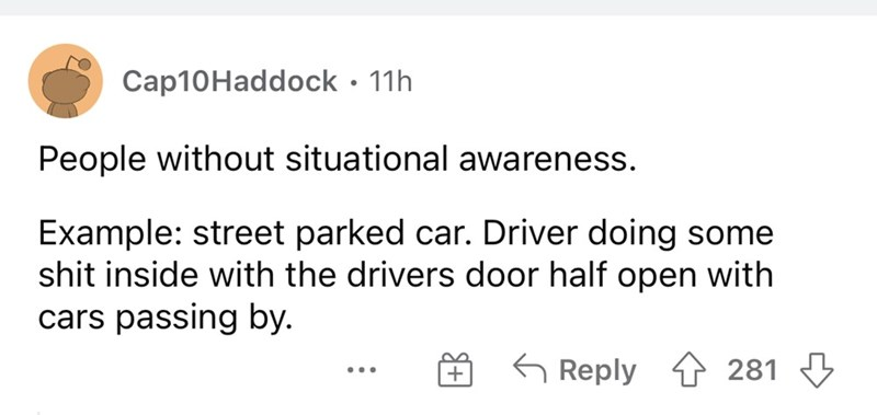 Font - Cap10Haddock · 11h People without situational awareness. Example: street parked car. Driver doing some shit inside with the drivers door half open with cars passing by. G Reply 1 281 3 ...