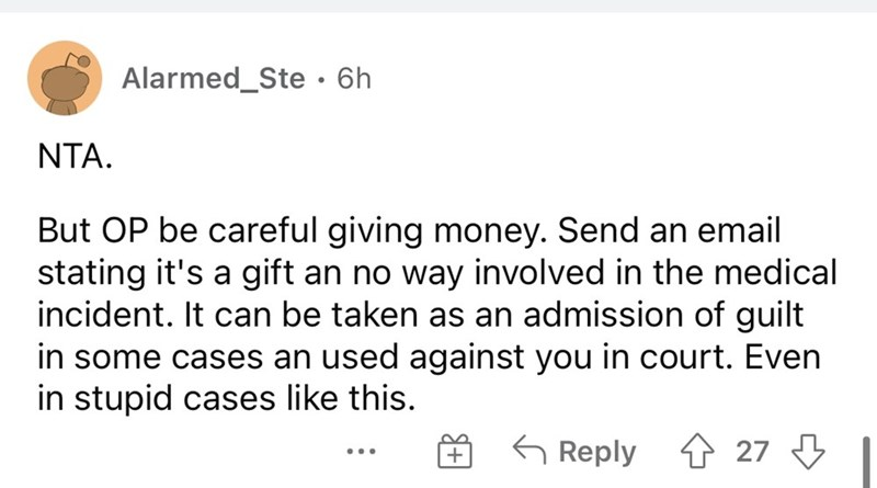 Font - Alarmed_Ste•6h NTA. But OP be careful giving money. Send an email stating it's a gift an no way involved in the medical incident. It can be taken as an admission of guilt in some cases an used against you in court. Even in stupid cases like this. G Reply 1 27 3 ...