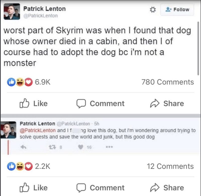 Product - Patrick Lenton Follow @PatrickLenton worst part of Skyrim was when I found that dog whose owner died in a cabin, and then I of course had to adopt the dog bc i'm not a monster 6.9K 780 Comments Like ל1 Comment Share Patrick Lenton @PatrickLenton - 5h @PatrickLenton and If ng love this dog, but i'm wondering around trying to solve quests and save the world and junk, but this good dog 17 8 V 16 O30 2.2K 12 Comments O Like Comment Share