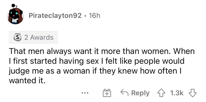 Font - Pirateclayton92 · 16h 3 2 Awards That men always want it more than women. When I first started having sex I felt like people would judge me as a woman if they knew how often I wanted it. 6 Reply 4 1.3k 3 + ...