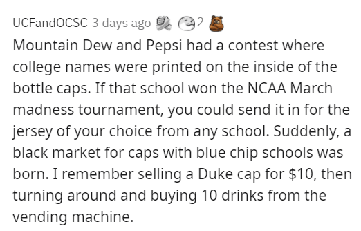 black markets that people existed at people's schools - Font - UCFandOCSC 3 days ago 2 e2 Mountain Dew and Pepsi had a contest where college names were printed on the inside of the bottle caps. If that school won the NCAA March madness tournament, you could send it in for the jersey of your choice from any school. Suddenly, a black market for caps with blue chip schools was born. I remember selling a Duke cap for $10, then turning around and buying 10 drinks from the vending machine.