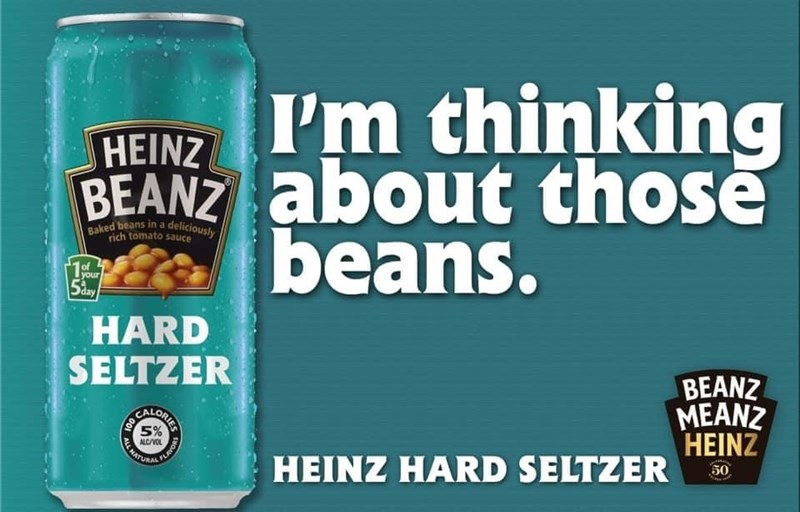 Food - Baked beans in a deliciously I'm thinking HEINZ BEANZ about those É beans. rich tomato sauce of 1your HARD SELTZER BEANZ MEANZ HEINZ 5% A NATURAL ALC/VOL 50 HEINZ HARD SELTZER HOA ORIES