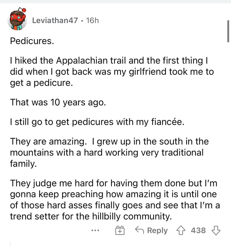 Font - Leviathan47 • 16h Pedicures. I hiked the Appalachian trail and the first thing I did when I got back was my girlfriend took me to get a pedicure. That was 10 years ago. I still go to get pedicures with my fiancée. They are amazing. Igrew up in the south in the mountains with a hard working very traditional family. They judge me hard for having them done but l'm gonna keep preaching how amazing it is until one of those hard asses finally goes and see that l'm a trend setter for the hillbil
